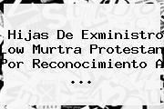 Hijas De Exministro Low Murtra Protestan Por Reconocimiento A <b>...</b>