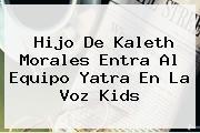 Hijo De <b>Kaleth Morales</b> Entra Al Equipo Yatra En La Voz Kids