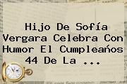 Hijo De <b>Sofía</b> Vergara Celebra Con Humor El Cumpleaños 44 De La ...