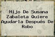 Hijo De <b>Susana Zabaleta</b> Quiere Ayudarla Después De Robo