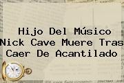 Hijo Del Músico <b>Nick Cave</b> Muere Tras Caer De Acantilado