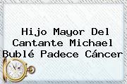 Hijo Mayor Del Cantante <b>Michael Bublé</b> Padece Cáncer