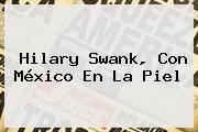 <b>Hilary Swank</b>, Con México En La Piel