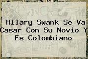 <b>Hilary Swank</b> Se Va Casar Con Su Novio Y Es Colombiano