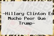 ?<b>Hillary Clinton</b> Es Mucho Peor Que Trump?