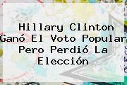 Hillary Clinton Ganó El Voto Popular Pero Perdió La Elección
