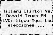 Hillary Clinton Vs. Donald Trump EN VIVO: Sigue Aquí Las <b>elecciones</b> ...