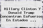 <b>Hillary Clinton</b> Y Donald Trump Concentran Esfuerzos En Estados ...