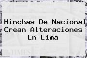 Hinchas De <b>Nacional</b> Crean Alteraciones En Lima