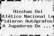 Hinchas Del <b>Atlético Nacional</b> Le Pidieron Autógrafos A Jugadores De <b>...</b>