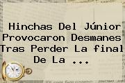 Hinchas Del Júnior Provocaron Desmanes Tras Perder La <b>final</b> De La ...