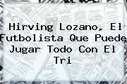 <b>Hirving Lozano</b>, El Futbolista Que Puede Jugar Todo Con El Tri
