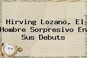 <b>Hirving Lozano</b>, El Hombre Sorpresivo En Sus Debuts