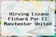 <b>Hirving Lozano</b> Fichará Por El Manchester United