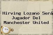 <b>Hirving Lozano</b> Será Jugador Del Manchester United