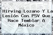 <b>Hirving Lozano</b> Y La Lesión Con PSV Que Hace Temblar A México