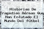 Historias De Tragedias Aéreas Que Han Enlutado El Mundo Del <b>fútbol</b>