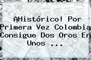 ¡Histórico! Por Primera Vez <b>Colombia</b> Consigue Dos Oros En Unos ...