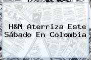 <b>H&M</b> Aterriza Este Sábado En <b>Colombia</b>