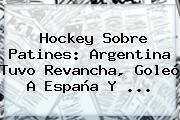 Hockey Sobre Patines: <b>Argentina</b> Tuvo Revancha, Goleó A España Y <b>...</b>