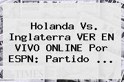 Holanda Vs. Inglaterra VER EN <b>VIVO</b> ONLINE Por <b>ESPN</b>: Partido ...