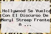 Hollywood Se Vuelca Con El Discurso De <b>Meryl Streep</b> Frente A ...