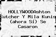 HOLLYWOODAshton Kutcher Y <b>Mila Kunis</b> (ahora Sí) Se Casaron