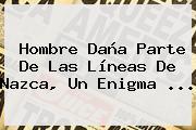 Hombre Daña Parte De Las <b>Líneas De Nazca</b>, Un Enigma ...