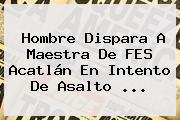 Hombre Dispara A Maestra De <b>FES Acatlán</b> En Intento De Asalto ...