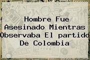 Hombre Fue Asesinado Mientras Observaba El <b>partido</b> De <b>Colombia</b>