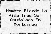 Hombre Pierde La Vida Tras Ser Apuñalado En <b>Monterrey</b>