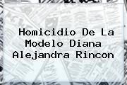 Homicidio De La Modelo <b>Diana Alejandra Rincon</b>