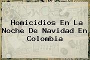 Homicidios En La Noche De <b>Navidad</b> En Colombia