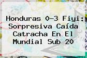 Honduras 0-3 Fiyi: Sorpresiva Caída Catracha En El <b>Mundial Sub 20</b>