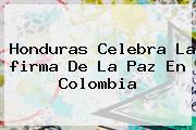 Honduras Celebra La <b>firma De La Paz En Colombia</b>