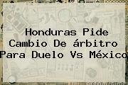 Honduras Pide Cambio De árbitro Para Duelo Vs <b>México</b>