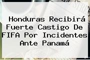 Honduras Recibirá Fuerte Castigo De <b>FIFA</b> Por Incidentes Ante Panamá