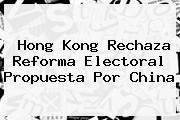 Hong Kong Rechaza Reforma Electoral Propuesta Por <b>China</b>
