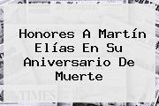 Honores A <b>Martín Elías</b> En Su Aniversario De Muerte