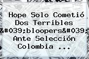 <b>Hope Solo</b> Cometió Dos Terribles 'bloopers' Ante Selección Colombia ...