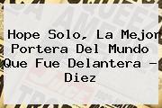 <b>Hope Solo</b>, La Mejor Portera Del Mundo Que Fue Delantera - Diez