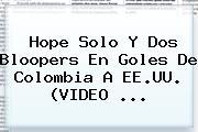<b>Hope Solo</b> Y Dos Bloopers En Goles De Colombia A EE.UU. (VIDEO ...