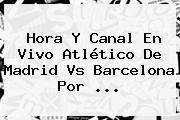 Hora Y Canal En Vivo <b>Atlético</b> De <b>Madrid Vs Barcelona</b> Por <b>...</b>