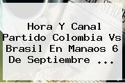 Hora Y Canal Partido <b>Colombia Vs Brasil</b> En Manaos 6 De Septiembre ...