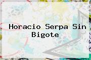 <b>Horacio Serpa Sin Bigote</b>