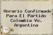 Horario Confirmado Para El Partido <b>Colombia Vs</b>. <b>Argentina</b>