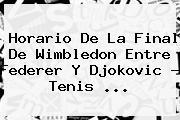 Horario De La Final De Wimbledon Entre <b>Federer</b> Y Djokovic - Tenis <b>...</b>