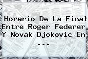 Horario De La Final Entre <b>Roger Federer</b> Y Novak Djokovic En <b>...</b>