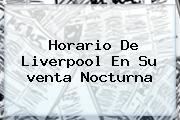 Horario De <b>Liverpool</b> En Su <b>venta Nocturna</b>