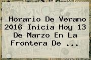 <b>Horario De Verano 2016</b> Inicia Hoy 13 De Marzo En La Frontera De <b>...</b>